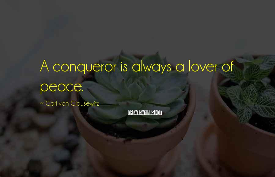 Carl Von Clausewitz Sayings: A conqueror is always a lover of peace.