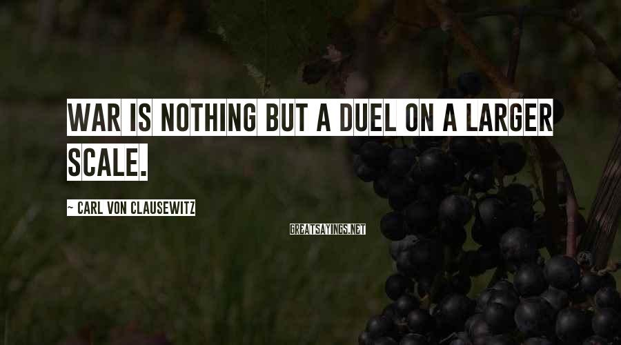 Carl Von Clausewitz Sayings: War is nothing but a duel on a larger scale.