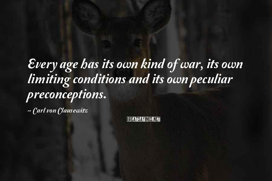 Carl Von Clausewitz Sayings: Every age has its own kind of war, its own limiting conditions and its own