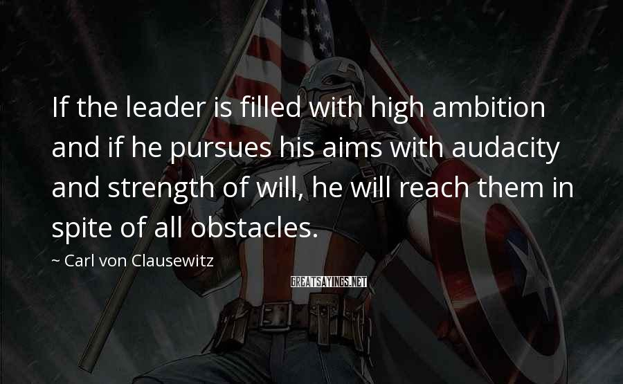 Carl Von Clausewitz Sayings: If the leader is filled with high ambition and if he pursues his aims with