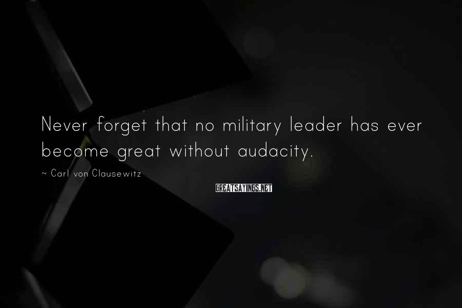 Carl Von Clausewitz Sayings: Never forget that no military leader has ever become great without audacity.