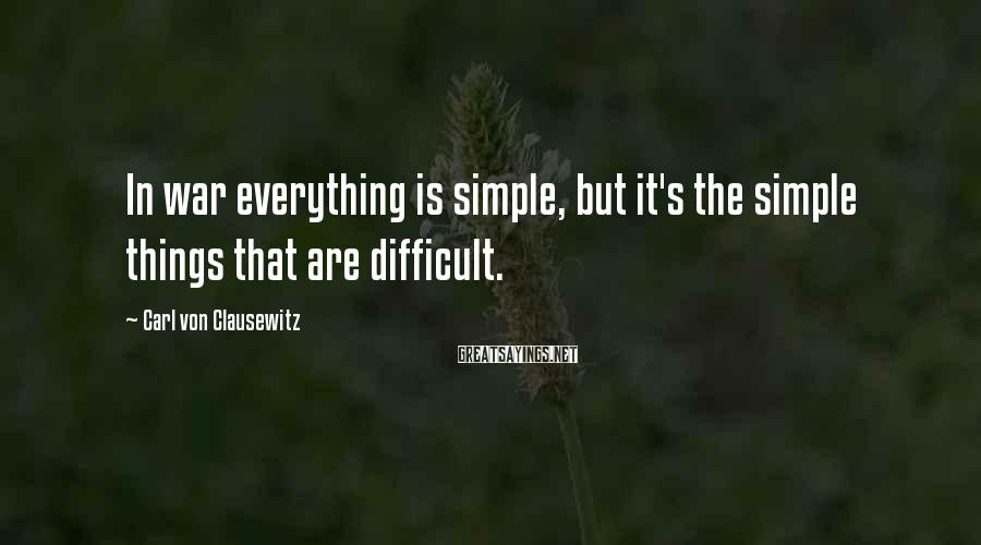 Carl Von Clausewitz Sayings: In war everything is simple, but it's the simple things that are difficult.