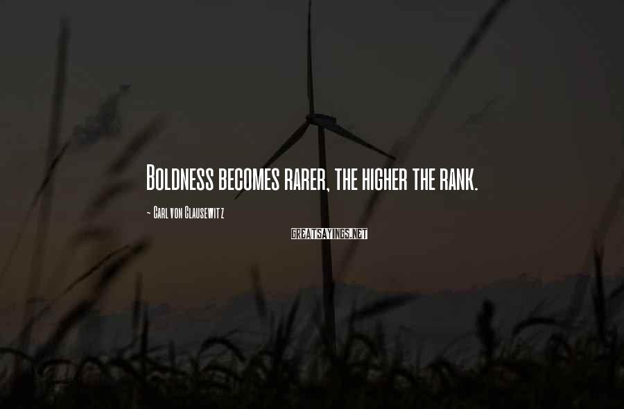 Carl Von Clausewitz Sayings: Boldness becomes rarer, the higher the rank.