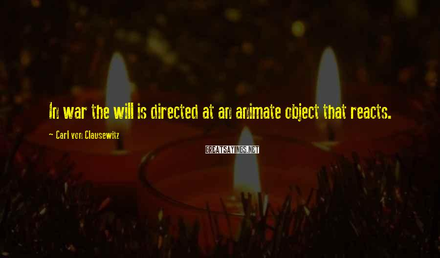 Carl Von Clausewitz Sayings: In war the will is directed at an animate object that reacts.