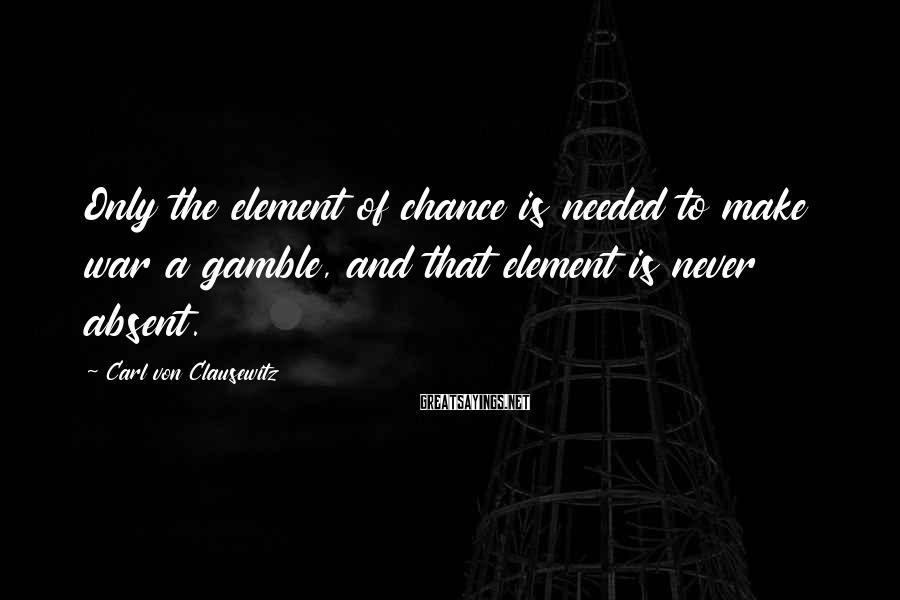 Carl Von Clausewitz Sayings: Only the element of chance is needed to make war a gamble, and that element
