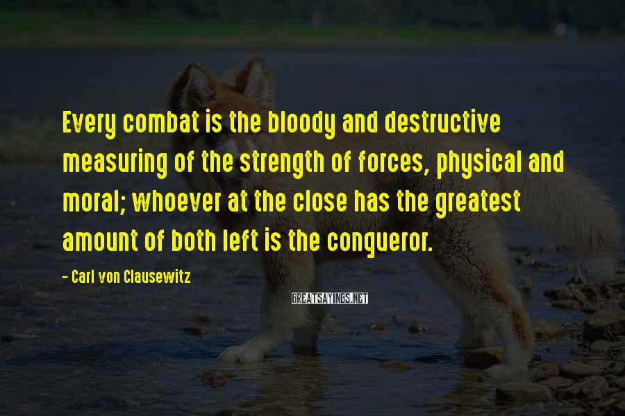 Carl Von Clausewitz Sayings: Every combat is the bloody and destructive measuring of the strength of forces, physical and