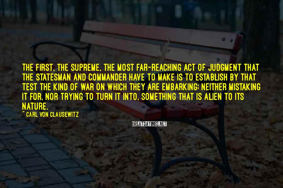 Carl Von Clausewitz Sayings: The first, the supreme, the most far-reaching act of judgment that the statesman and commander