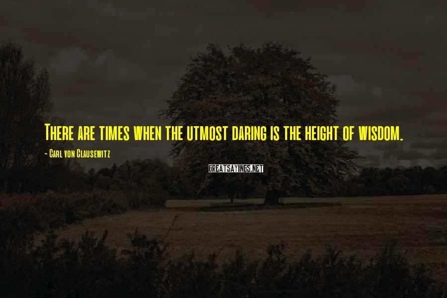 Carl Von Clausewitz Sayings: There are times when the utmost daring is the height of wisdom.