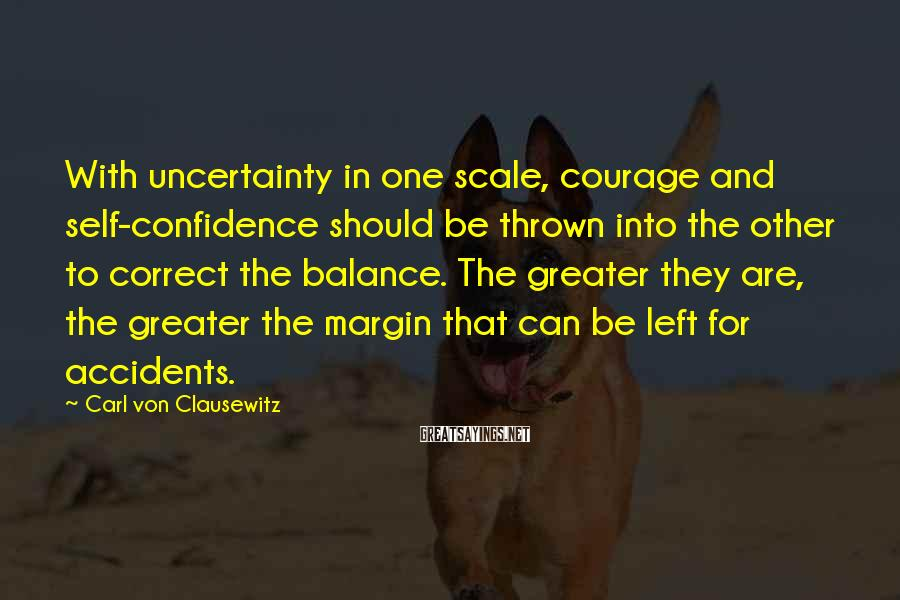 Carl Von Clausewitz Sayings: With uncertainty in one scale, courage and self-confidence should be thrown into the other to