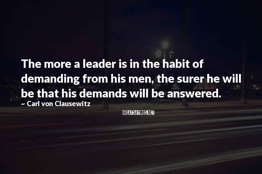 Carl Von Clausewitz Sayings: The more a leader is in the habit of demanding from his men, the surer