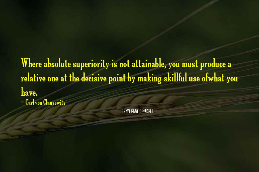Carl Von Clausewitz Sayings: Where absolute superiority is not attainable, you must produce a relative one at the decisive