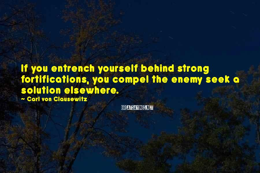 Carl Von Clausewitz Sayings: If you entrench yourself behind strong fortifications, you compel the enemy seek a solution elsewhere.