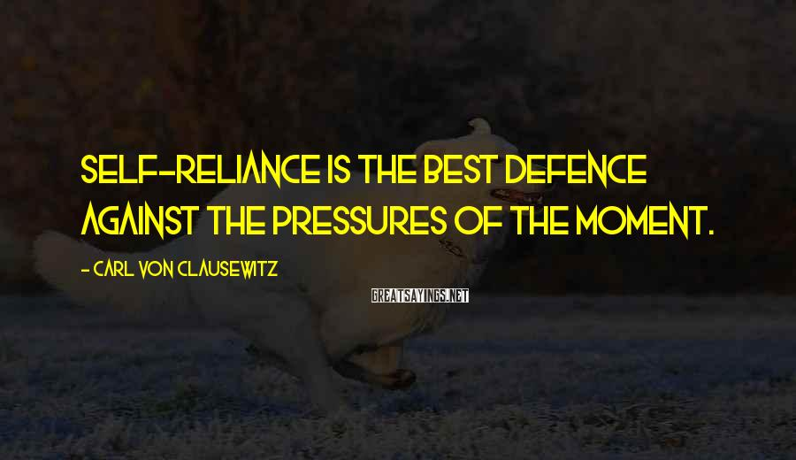 Carl Von Clausewitz Sayings: Self-reliance is the best defence against the pressures of the moment.