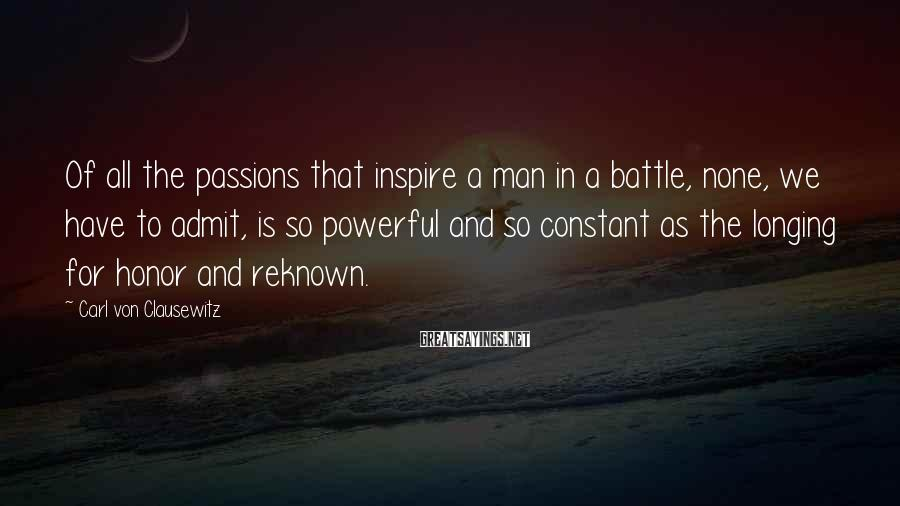 Carl Von Clausewitz Sayings: Of all the passions that inspire a man in a battle, none, we have to
