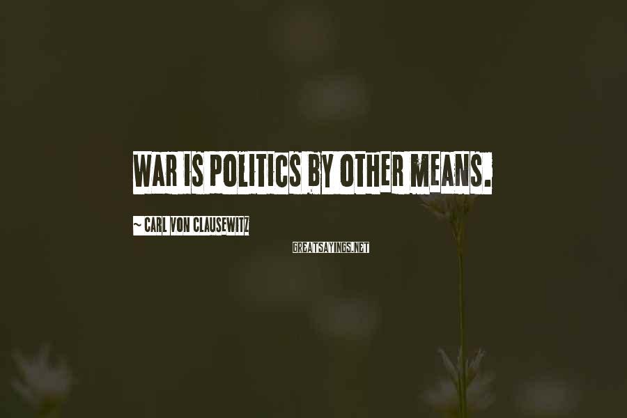 Carl Von Clausewitz Sayings: War is politics by other means.