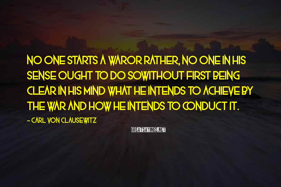 Carl Von Clausewitz Sayings: No one starts a waror rather, no one in his sense ought to do sowithout