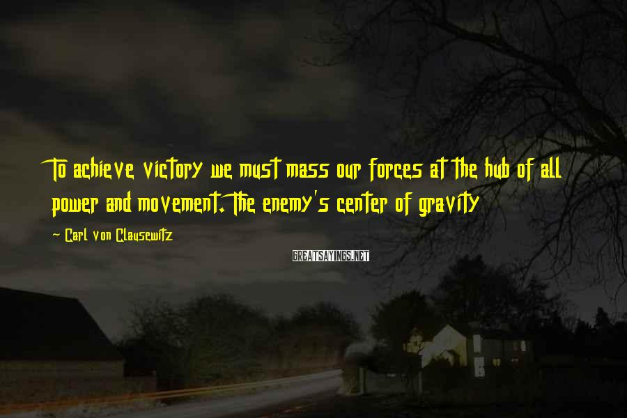 Carl Von Clausewitz Sayings: To achieve victory we must mass our forces at the hub of all power and