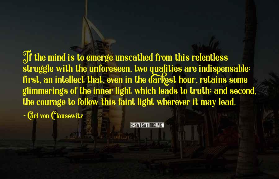 Carl Von Clausewitz Sayings: If the mind is to emerge unscathed from this relentless struggle with the unforeseen, two