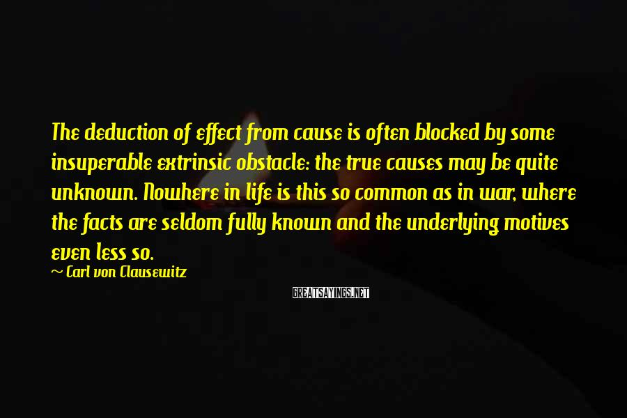Carl Von Clausewitz Sayings: The deduction of effect from cause is often blocked by some insuperable extrinsic obstacle: the