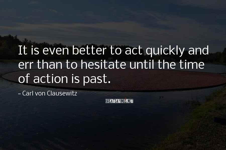 Carl Von Clausewitz Sayings: It is even better to act quickly and err than to hesitate until the time