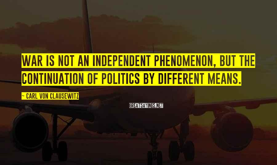 Carl Von Clausewitz Sayings: War is not an independent phenomenon, but the continuation of politics by different means.
