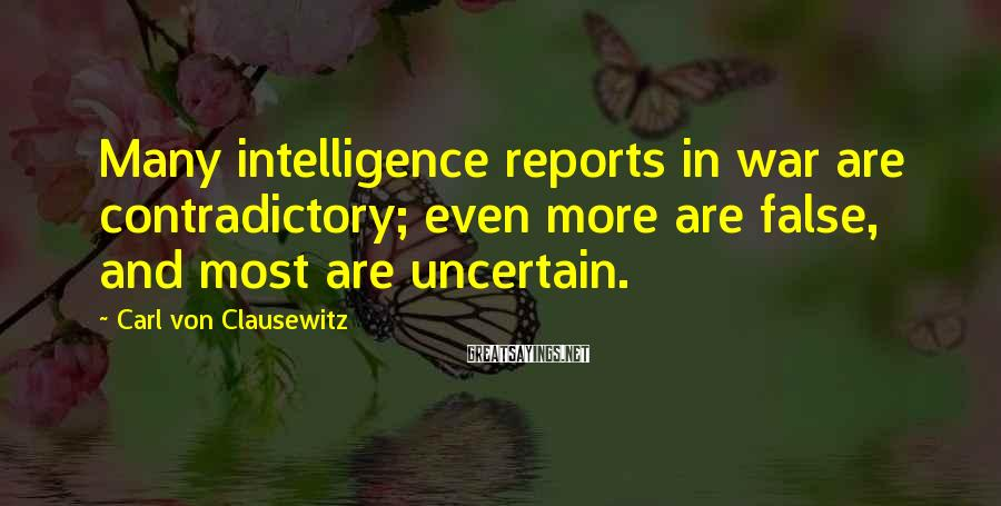 Carl Von Clausewitz Sayings: Many intelligence reports in war are contradictory; even more are false, and most are uncertain.