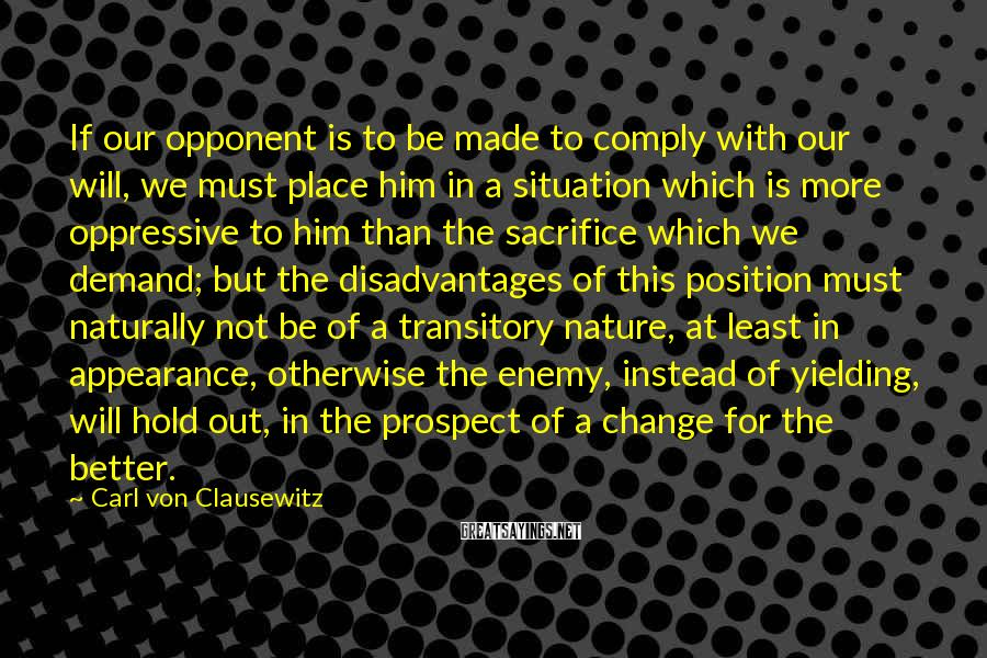 Carl Von Clausewitz Sayings: If our opponent is to be made to comply with our will, we must place