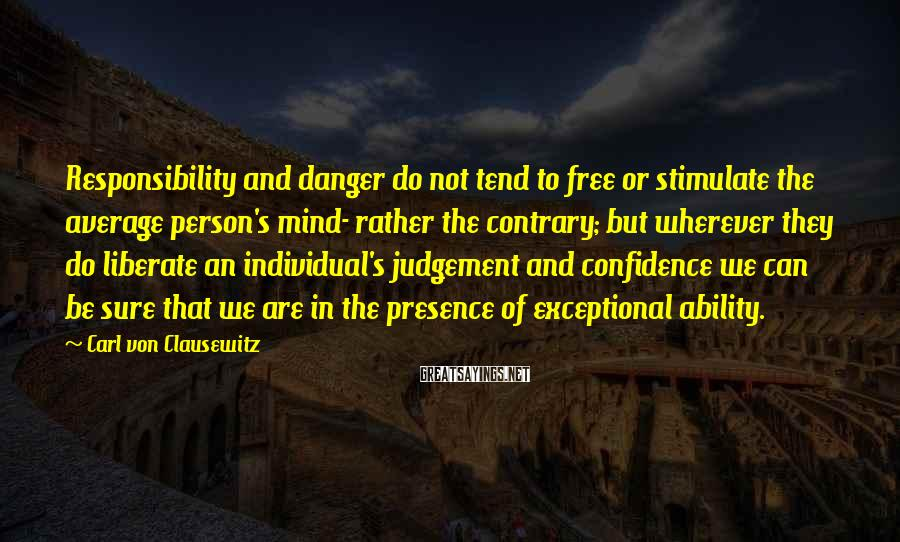Carl Von Clausewitz Sayings: Responsibility and danger do not tend to free or stimulate the average person's mind- rather