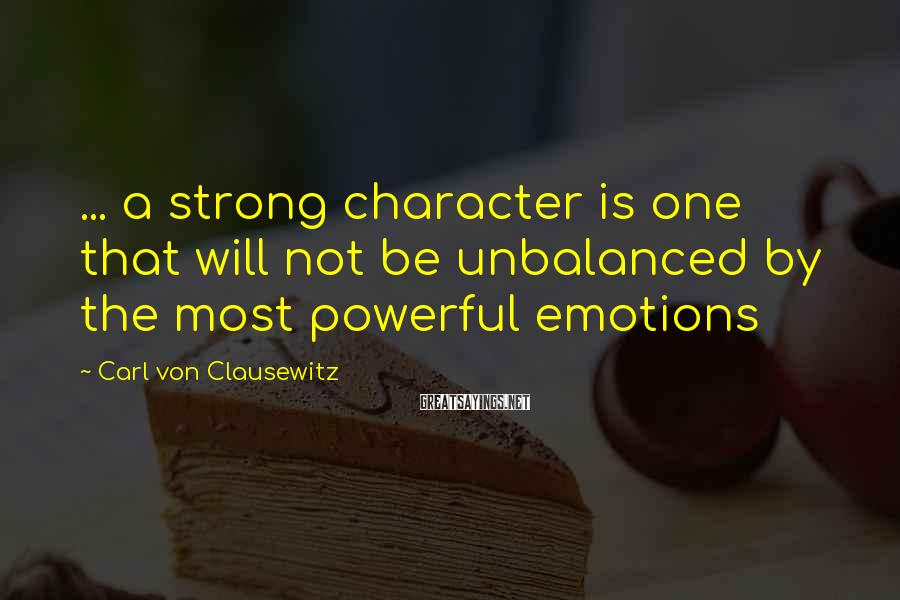 Carl Von Clausewitz Sayings: ... a strong character is one that will not be unbalanced by the most powerful