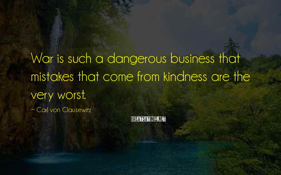 Carl Von Clausewitz Sayings: War is such a dangerous business that mistakes that come from kindness are the very