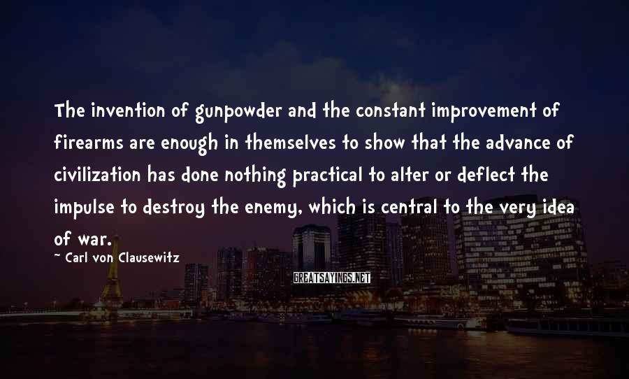 Carl Von Clausewitz Sayings: The invention of gunpowder and the constant improvement of firearms are enough in themselves to