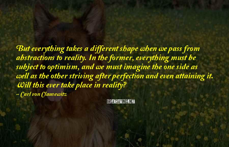 Carl Von Clausewitz Sayings: But everything takes a different shape when we pass from abstractions to reality. In the