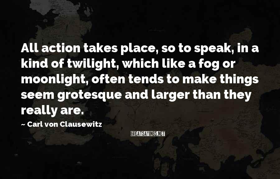 Carl Von Clausewitz Sayings: All action takes place, so to speak, in a kind of twilight, which like a