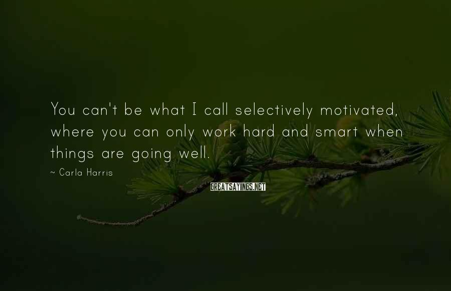 Carla Harris Sayings: You can't be what I call selectively motivated, where you can only work hard and