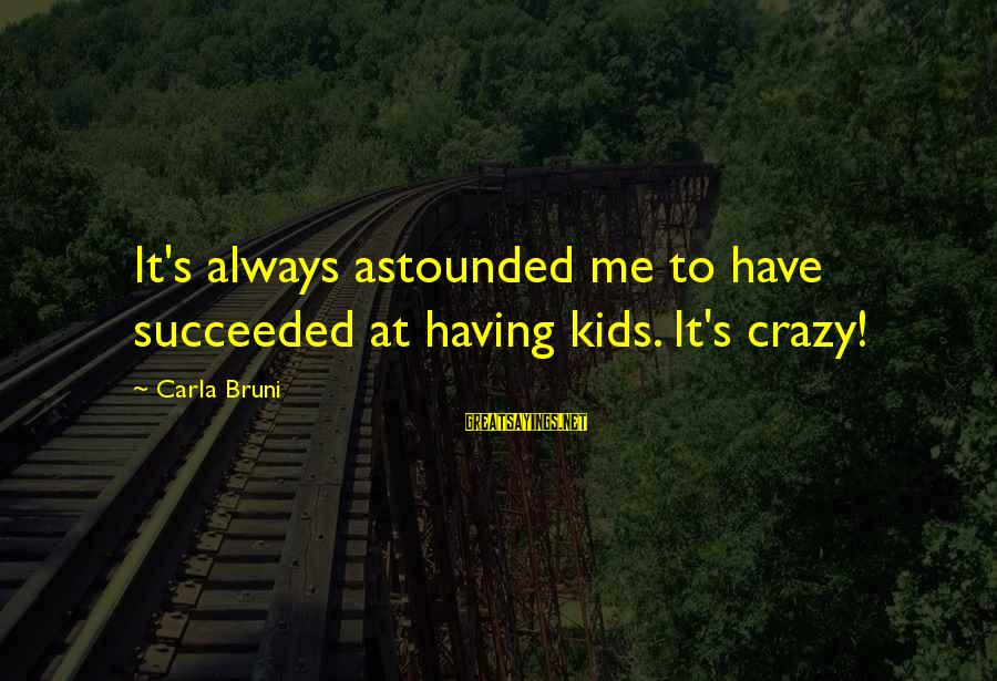 Carla's Sayings By Carla Bruni: It's always astounded me to have succeeded at having kids. It's crazy!