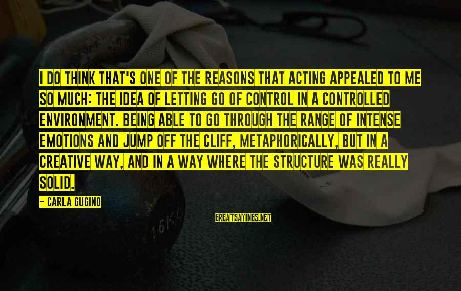 Carla's Sayings By Carla Gugino: I do think that's one of the reasons that acting appealed to me so much: