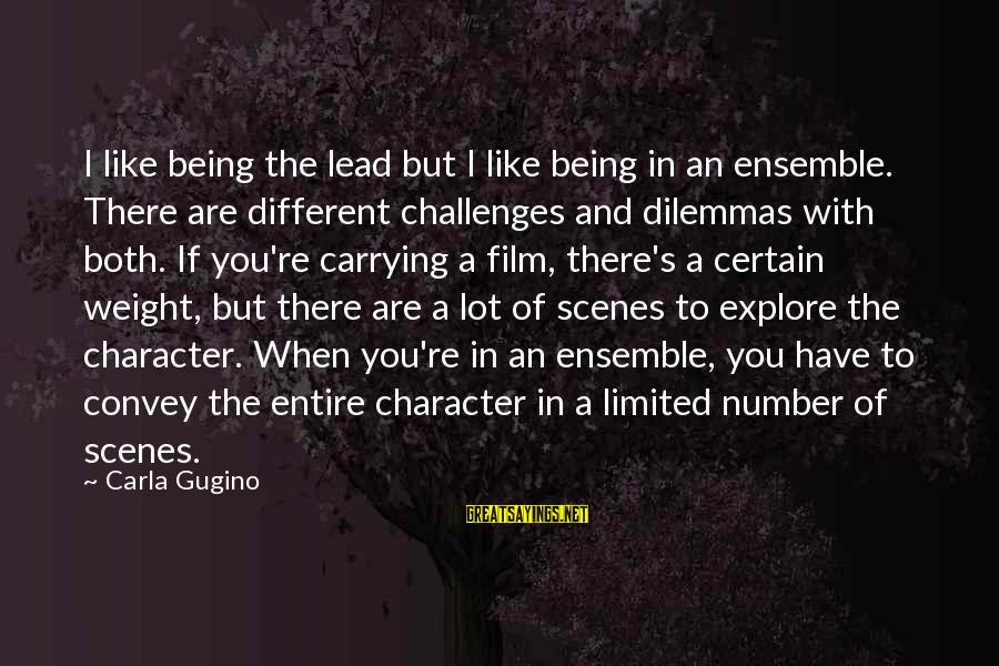 Carla's Sayings By Carla Gugino: I like being the lead but I like being in an ensemble. There are different