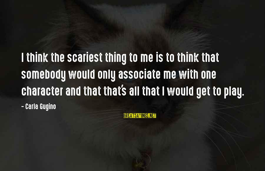 Carla's Sayings By Carla Gugino: I think the scariest thing to me is to think that somebody would only associate
