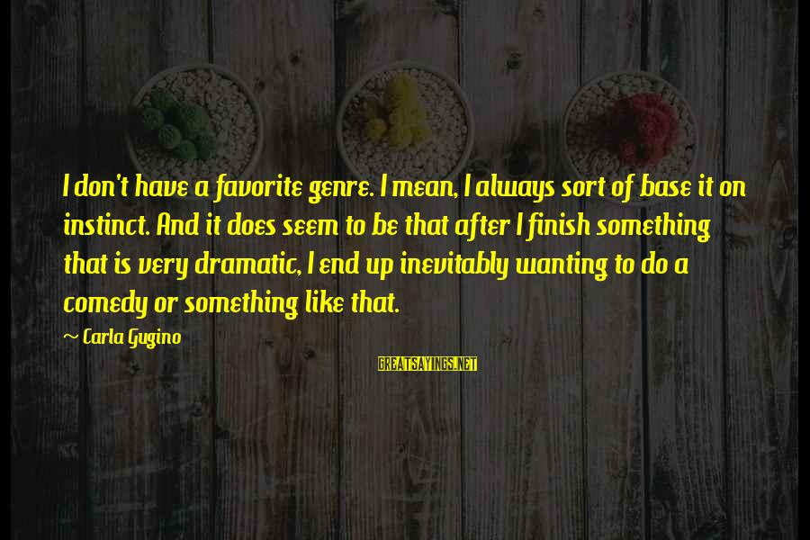 Carla's Sayings By Carla Gugino: I don't have a favorite genre. I mean, I always sort of base it on