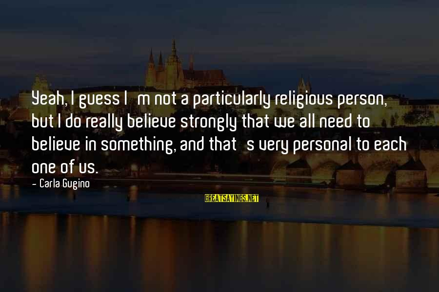 Carla's Sayings By Carla Gugino: Yeah, I guess I'm not a particularly religious person, but I do really believe strongly