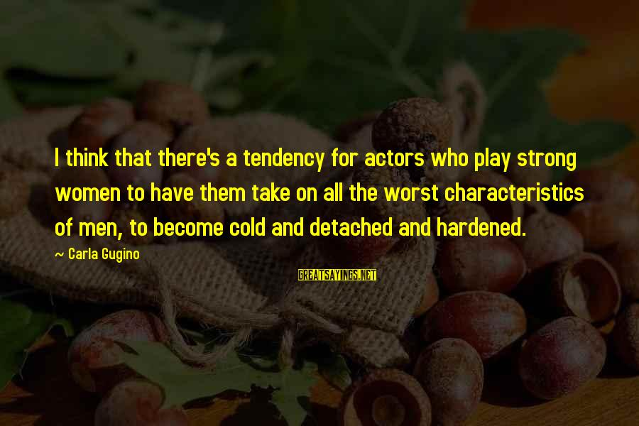Carla's Sayings By Carla Gugino: I think that there's a tendency for actors who play strong women to have them