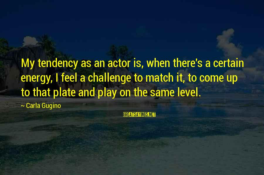 Carla's Sayings By Carla Gugino: My tendency as an actor is, when there's a certain energy, I feel a challenge