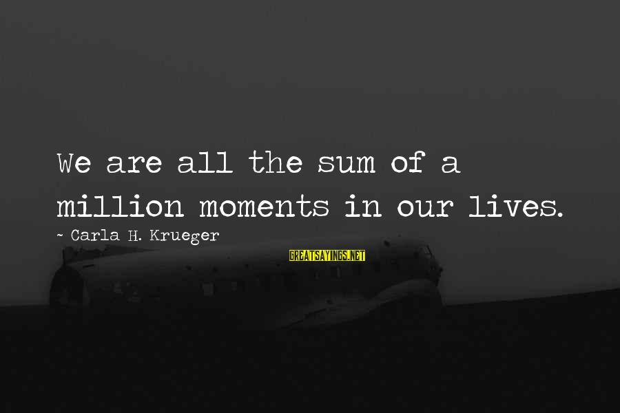 Carla's Sayings By Carla H. Krueger: We are all the sum of a million moments in our lives.