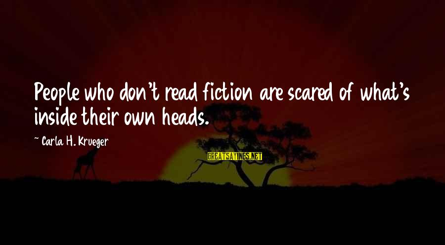 Carla's Sayings By Carla H. Krueger: People who don't read fiction are scared of what's inside their own heads.