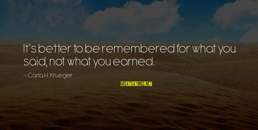 Carla's Sayings By Carla H. Krueger: It's better to be remembered for what you said, not what you earned.