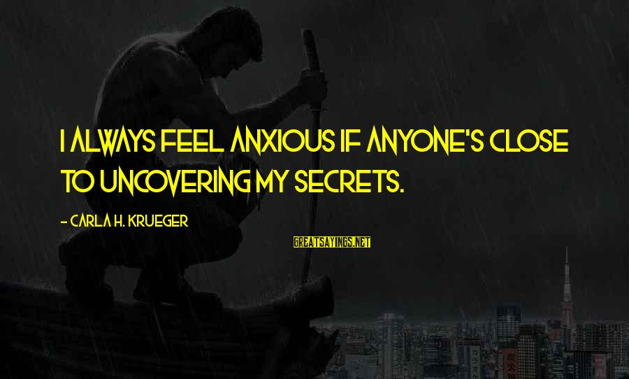 Carla's Sayings By Carla H. Krueger: I always feel anxious if anyone's close to uncovering my secrets.