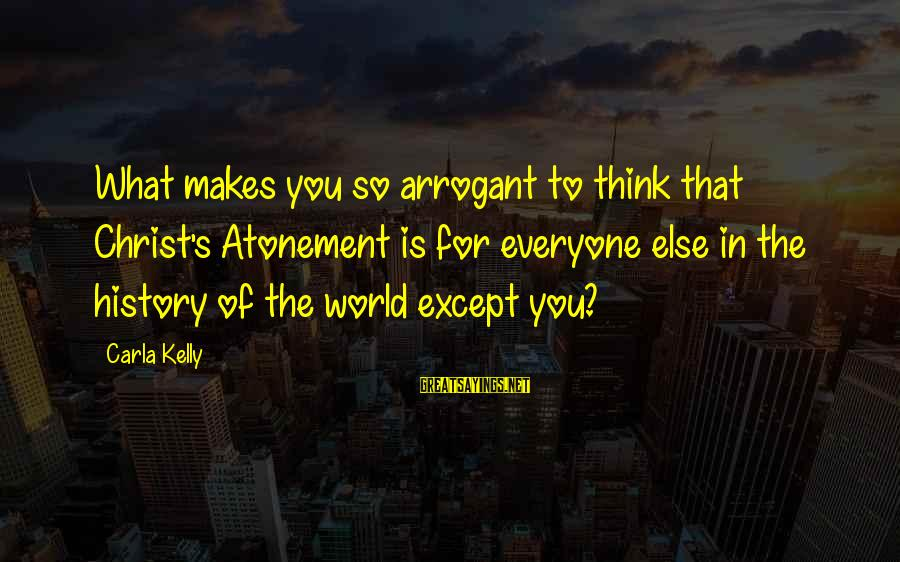 Carla's Sayings By Carla Kelly: What makes you so arrogant to think that Christ's Atonement is for everyone else in