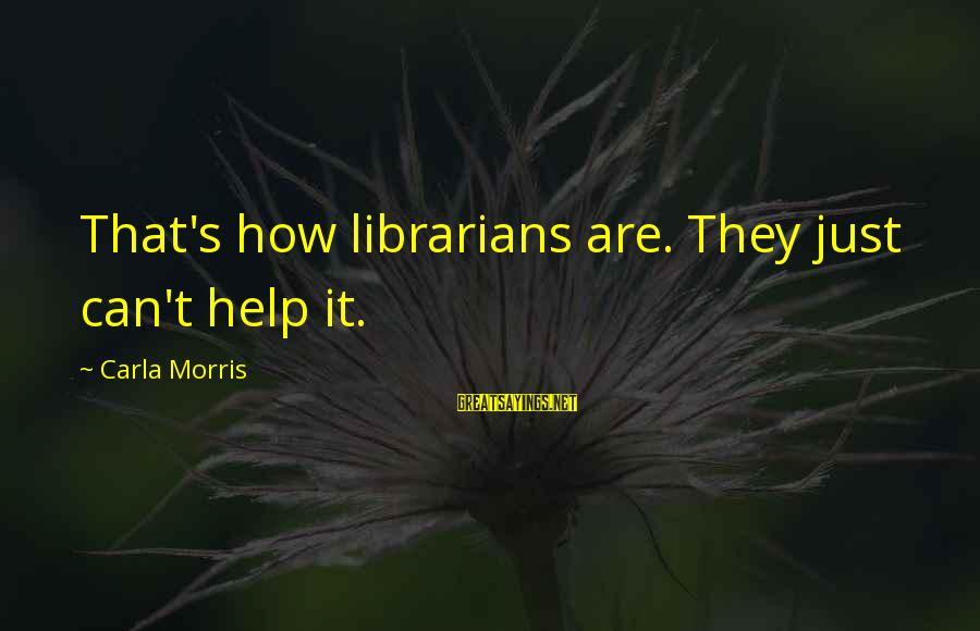 Carla's Sayings By Carla Morris: That's how librarians are. They just can't help it.