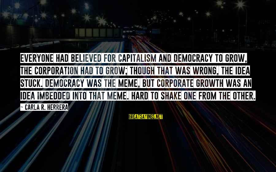 Carla's Sayings By Carla R. Herrera: Everyone had believed for capitalism and democracy to grow, the corporation had to grow; though