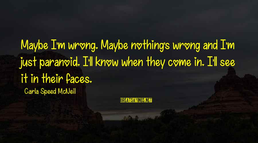 Carla's Sayings By Carla Speed McNeil: Maybe I'm wrong. Maybe nothing's wrong and I'm just paranoid. I'll know when they come